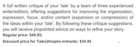 A full written critique of your 'tale' by a team of three experienced writer/editors, offering suggestions for improving the organization, expression, focus, and/or content (expansion or compression) of the ideas within your 'tale'. By following these critique suggestions, you will receive pinpointed advice on ways to refine your story.